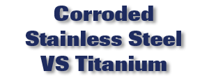 Corroded Stainless Steel VS Titanium Video
